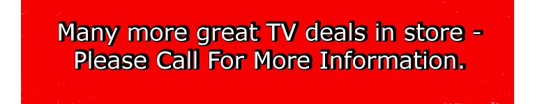 MANY MORE GREAT TV DEALS IN STORE